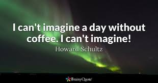 I Cant Imagine A Day Without Coffee
