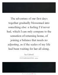 The Adventure Of Our First Days Together Gradually Blossomed Into Something Else A Feeling Id Never Had Which I Can Only Compare To Sensation
