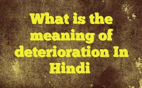 what is the meaning of deterioration in hindi meaning of