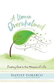 A Woman Overwhelmed Finding God In The Messes Of Life By Hayley DiMarco