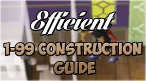 efficient 1 99 construction guide oldschool runescape youtube
