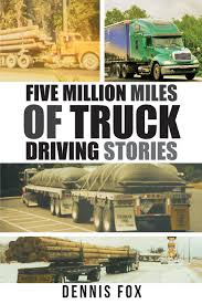 Five Million Miles Of Truck Driving Stories: Dennis Fox ...