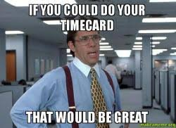 If You Could Do Your Timecard That Would Be Great