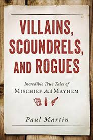 Villains Scoundrels And Rogues Incredible True Tales Of Mischief