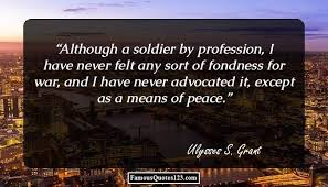 Although A Soldier By Profession I Have Never Felt Any Sort Of Fondness For War And Advocated It Except As Means Peace