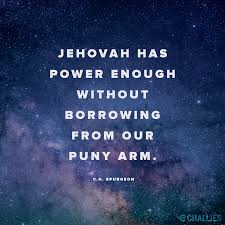 Jehovah Has Power Enough Without Borrowing From Our Puny Arm CH Spurgeon
