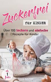 zuckerfrei für kinder über 100 leckere und einfache rezepte für kinder ab 1 jahr german edition