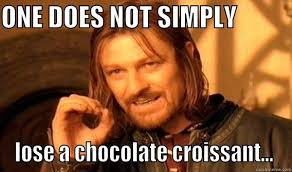 ONE DOES NOT SIMPLY LOSE A CHOCOLATE CROISSANT