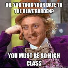 oh you took your date to the olive garden You must be so high