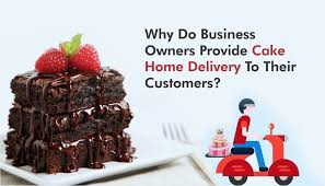 why do business owners provide cake home delivery to their