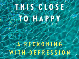 Heller McAlpin This Close To Happy Earns A Place Among The Canon Of Books On Depression