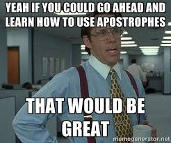 Yeah If You Could Go Ahead And Learn How To Use Apostrophes That