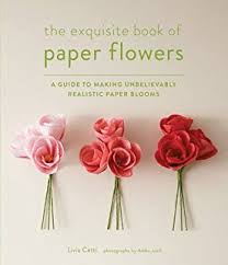 The Exquisite Book Of Paper Flowers A Guide To Making Unbelievably Realistic Blooms