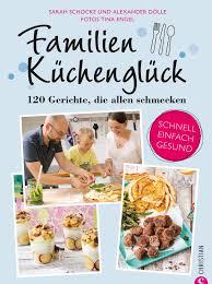 familienkochbuch familienküchenglück 120 gerichte die allen schmecken ein kochbuch für die ganze familie schnelle einfache und gesunde