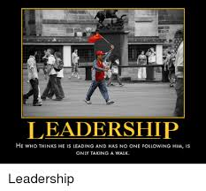 Leadership Demotivational Posters And Follower LEADERSHIP HE WHo THINKs IS LEADING AND