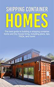 104 Building A Home From A Shipping Container S The Best Guide To Nd Tiny House Living Including Plans Tips Faqs Nd More Kindle Edition By Jones Damon Rts Photography Kindle