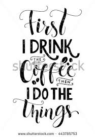 First I Drink The Coffee Then Do Things Quote Print