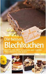 die besten blechkuchen ohne zucker das backbuch rezepte für über 40 kuchen und torten trendrezepte vom blech rezeptbuch backen ohne zucker 17
