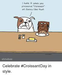 Memes Fancy And Shoebox Hate It When You Pronounce Croissant