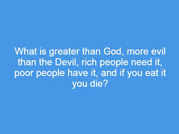 What Is Greater Than God More Evil That The Devil Rich People Need It
