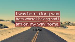 "Bob Dylan Quote ""I was born a long way from where I belong and I"