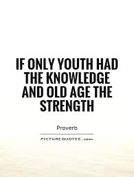 If Only Youth Had The Knowledge And Old Age Strength Picture Quote 1