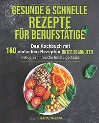 gesunde und schnelle rezepte für berufstätige das kochbuch