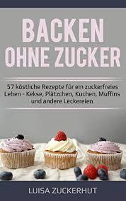 backen ohne zucker backbuch 57 köstliche rezepte für ein zuckerfreies leben kekse plätzchen kuchen muffins und andere leckereien zuckerfrei