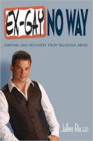 Ex Gay No Way Survival And Recovery From Religious Abuse Jallen Rix EdD 9781844091874 Amazon Books