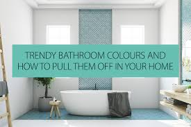 trendy bathroom colours and how to pull them in your
