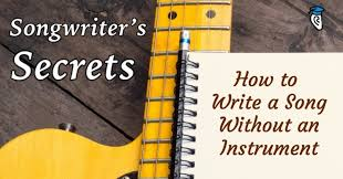 Songwriters Secrets How To Write A Song Without An Instrument