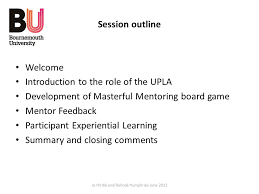 2 Session Outline Welcome Introduction To The Role Of UPLA Development Masterful Mentoring Board Game Mentor Feedback Participant Experiential