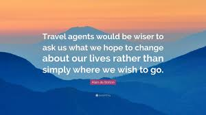 Alain De Botton Quote Travel Agents Would Be Wiser To Ask Us What We