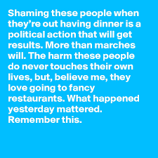 Shaming These People When Theyre Out Having Dinner Is A Political Action That Will Get Results More Than Marches The Harm Do Never