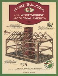 homebuilding and woodworking in colonial america illustrated