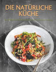 die natürliche küche kochbuch abwechslungsreiche rezepte