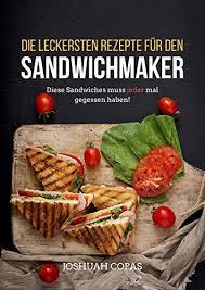 die leckersten rezepte für den sandwichmaker diese sandwiches muss jeder mal gegessen haben german edition