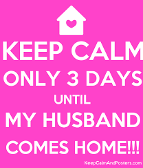KEEP CALM ONLY 3 DAYS UNTIL MY HUSBAND COMES HOME Poster