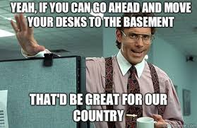 Yeah If You Can Go Ahead And Move Your Desks To The Basement Thatd Be Great For Our Country