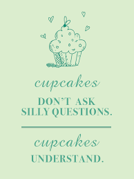 Cupcakes Dont Ask Silly Questions Understand