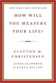 How Will You Measure Your Life By Clayton M Christensen James Allworth And