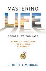 Mastering Life Before Its Too Late 10 Biblical Strategies For A Lifetime Of Purpose Robert J Morgan ISBN 13 9781594155222