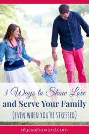3 Ways To Show Love And Serve Your Family Even When Youre Stressed