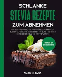 schlanke stevia rezepte zum abnehmen das gesunde koch und backbuch zur natürlichen zucker alternative süßes essen mit gutem gewissen und dabei