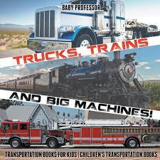 100 Trains Vs Trucks And Big Machines Transportation Books For Kids