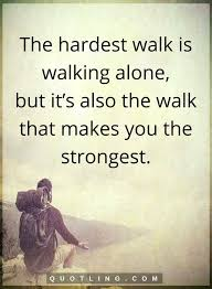 The Hardest Walk Is Walking Alone But Its Also That Makes You Strongest