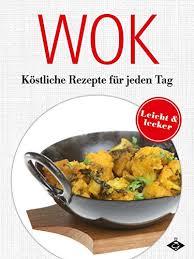 wok köstliche gerichte für jeden tag lecker leicht 5 german edition
