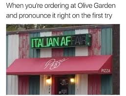 When you re ordering at Olive Garden and pronounce it right on the