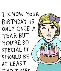 Birthday Card I Know Your Birthday Is ly ce A Year But You Are So Special It Should Be At Least Two Times A Year Maybe Even Three