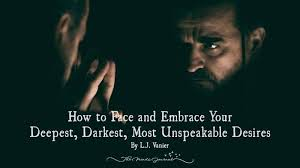 How To Face And Embrace Your Deepest Darkest Most Unspeakable Desires